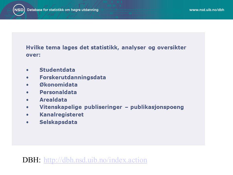 Hvilke tema lages det statistikk, analyser og oversikter over: Studentdata Forskerutdanningsdata Økonomidata Personaldata Arealdata Vitenskapelige publiseringer – publikasjonspoeng Kanalregisteret Selskapsdata http://dbh.nsd.uib.no/index.actionDBH: