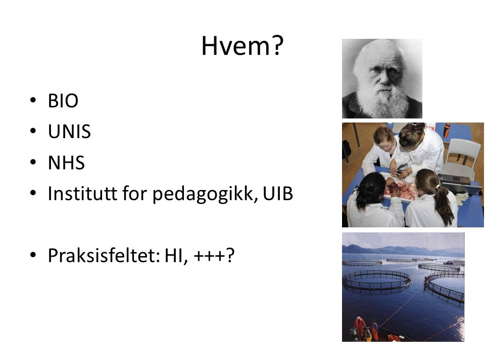 Hvem? BIO UNIS NHS Institutt for pedagogikk, UIB Praksisfeltet: HI, +++?