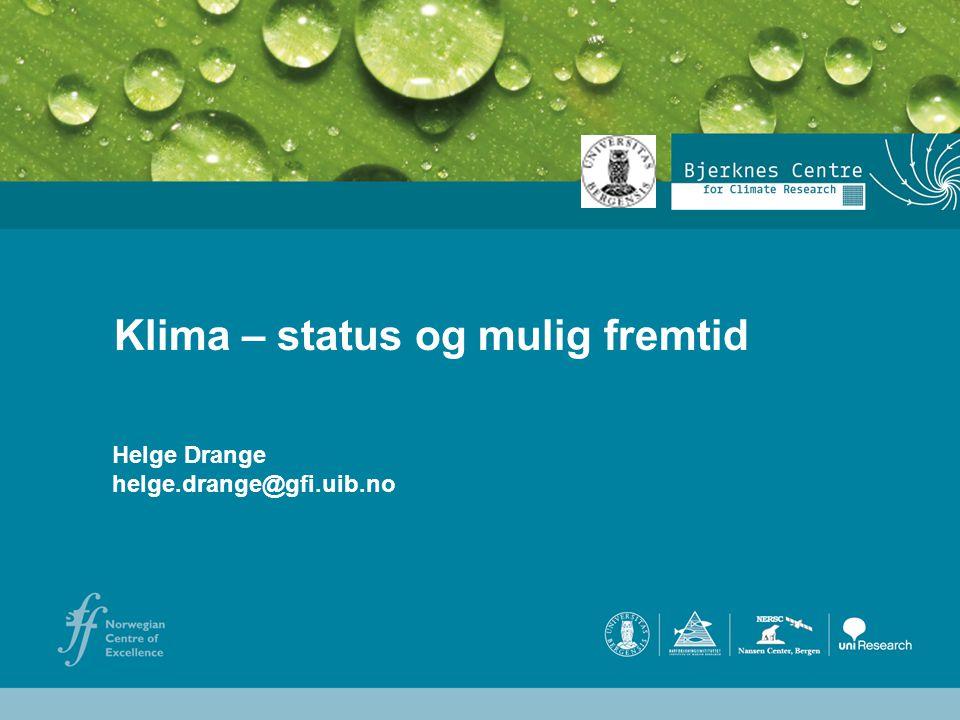 Helge Drange Geofysisk institutt Universitetet i Bergen Klima – status og mulig fremtid Helge Drange helge.drange@gfi.uib.no
