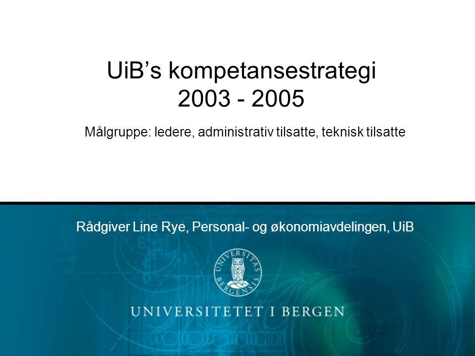UiB's kompetansestrategi 2003 - 2005 Målgruppe: ledere, administrativ tilsatte, teknisk tilsatte Rådgiver Line Rye, Personal- og økonomiavdelingen, Ui