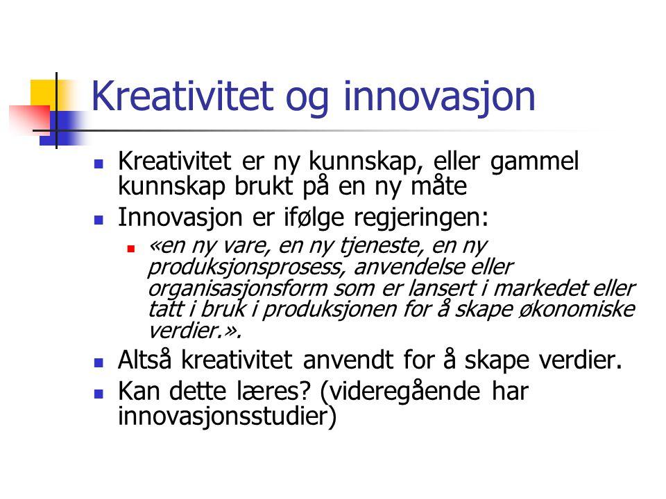 Kreativitet og innovasjon Kreativitet er ny kunnskap, eller gammel kunnskap brukt på en ny måte Innovasjon er ifølge regjeringen: «en ny vare, en ny t