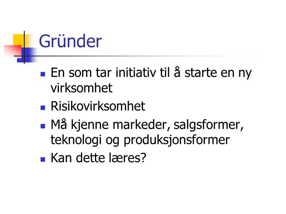 Gründer En som tar initiativ til å starte en ny virksomhet Risikovirksomhet Må kjenne markeder, salgsformer, teknologi og produksjonsformer Kan dette