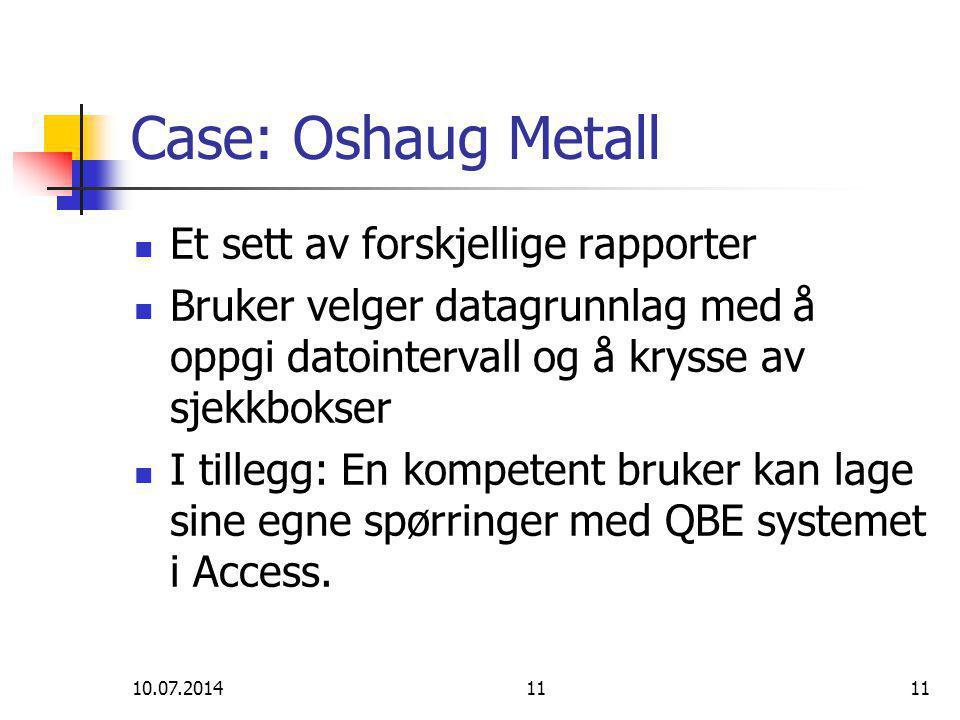 10.07.201411 Case: Oshaug Metall Et sett av forskjellige rapporter Bruker velger datagrunnlag med å oppgi datointervall og å krysse av sjekkbokser I tillegg: En kompetent bruker kan lage sine egne spørringer med QBE systemet i Access.
