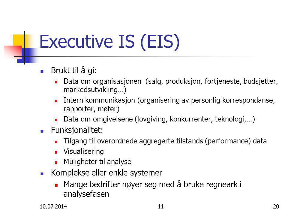 10.07.20141120 Executive IS (EIS) Brukt til å gi: Data om organisasjonen (salg, produksjon, fortjeneste, budsjetter, markedsutvikling…) Intern kommunikasjon (organisering av personlig korrespondanse, rapporter, møter) Data om omgivelsene (lovgiving, konkurrenter, teknologi,…) Funksjonalitet: Tilgang til overordnede aggregerte tilstands (performance) data Visualisering Muligheter til analyse Komplekse eller enkle systemer Mange bedrifter nøyer seg med å bruke regneark i analysefasen