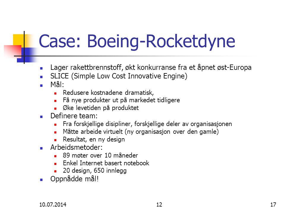 10.07.20141217 Case: Boeing-Rocketdyne Lager rakettbrennstoff, økt konkurranse fra et åpnet øst-Europa SLICE (Simple Low Cost Innovative Engine) Mål: Redusere kostnadene dramatisk, Få nye produkter ut på markedet tidligere Øke levetiden på produktet Definere team: Fra forskjellige disipliner, forskjellige deler av organisasjonen Måtte arbeide virtuelt (ny organisasjon over den gamle) Resultat, en ny design Arbeidsmetoder: 89 møter over 10 måneder Enkel Internet basert notebook 20 design, 650 innlegg Oppnådde mål!