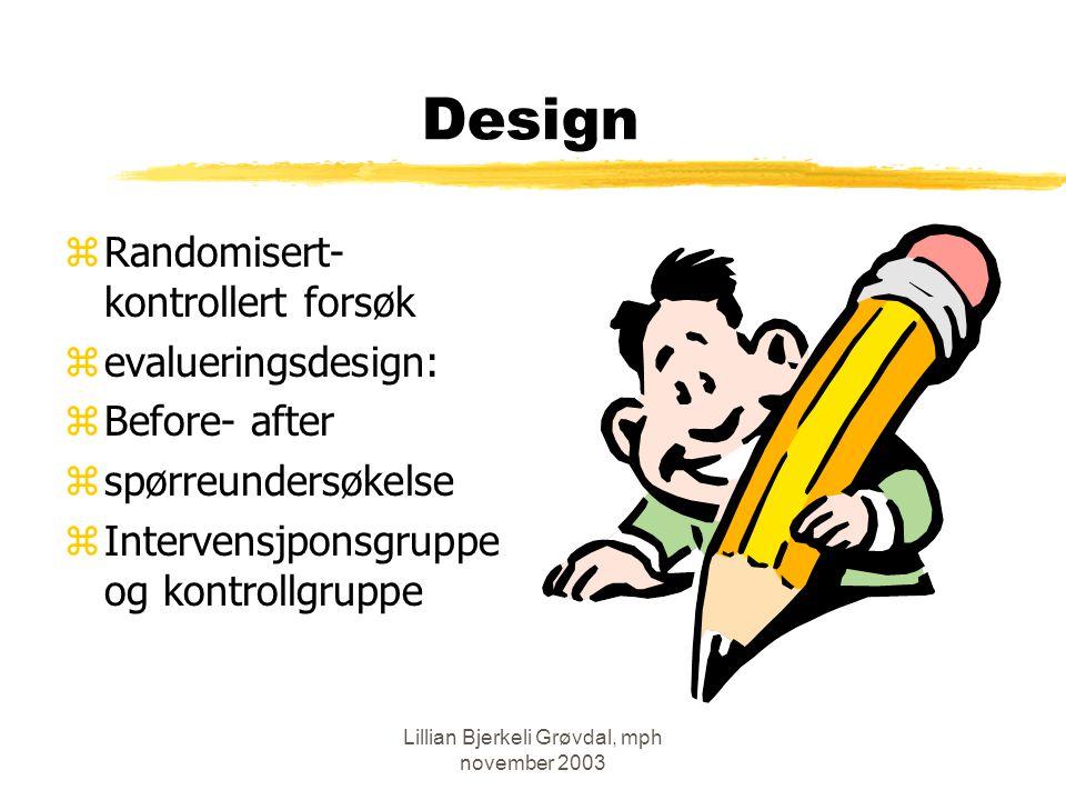 Lillian Bjerkeli Grøvdal, mph november 2003 Design zRandomisert- kontrollert forsøk zevalueringsdesign: zBefore- after zspørreundersøkelse zIntervensjponsgruppe og kontrollgruppe