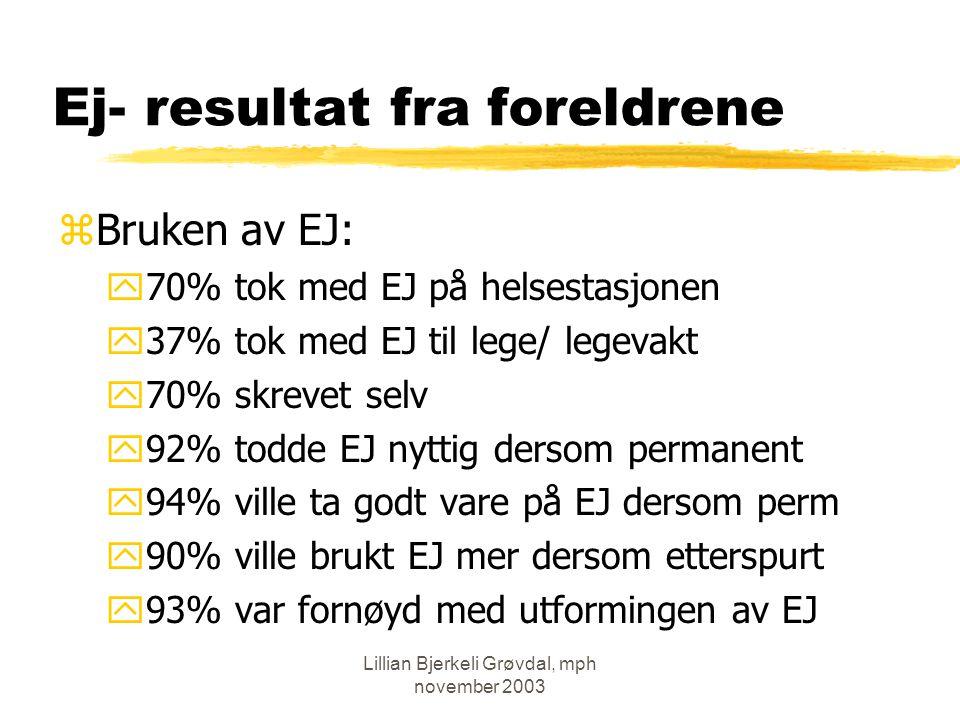 Lillian Bjerkeli Grøvdal, mph november 2003 Ej- resultat fra foreldrene zBruken av EJ: y70% tok med EJ på helsestasjonen y37% tok med EJ til lege/ legevakt y70% skrevet selv y92% todde EJ nyttig dersom permanent y94% ville ta godt vare på EJ dersom perm y90% ville brukt EJ mer dersom etterspurt y93% var fornøyd med utformingen av EJ