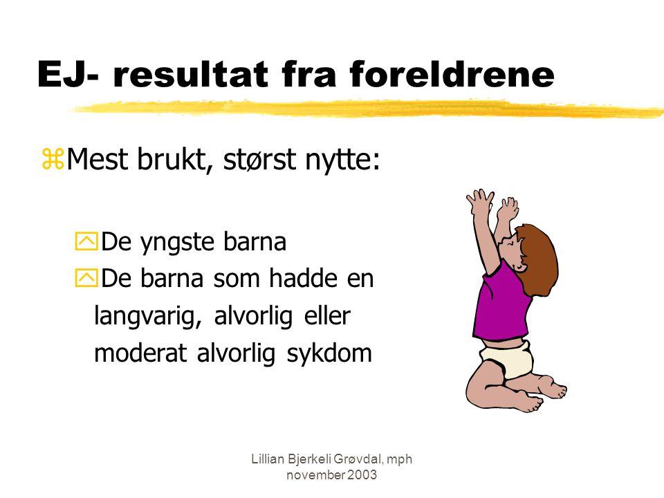 Lillian Bjerkeli Grøvdal, mph november 2003 EJ- resultat fra foreldrene zMest brukt, størst nytte: yDe yngste barna yDe barna som hadde en langvarig, alvorlig eller moderat alvorlig sykdom