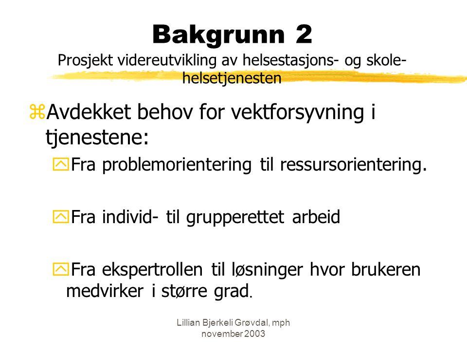 Lillian Bjerkeli Grøvdal, mph november 2003 Bakgrunn 2 Prosjekt videreutvikling av helsestasjons- og skole- helsetjenesten zAvdekket behov for vektforsyvning i tjenestene: yFra problemorientering til ressursorientering.
