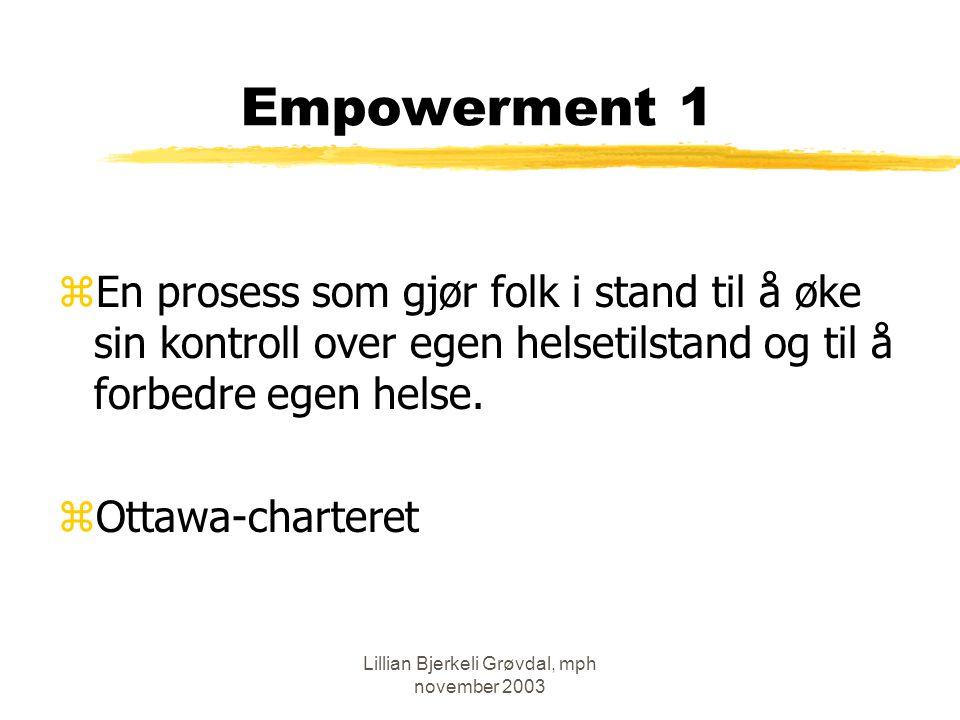 Lillian Bjerkeli Grøvdal, mph november 2003 Empowerment 2 zPersonlige ferdigheter yPartnerskap, deltagelse og medbestemmelse yinformasjon og kommunikasjon ykunnskap zSkape støttende miljøer yGrupper zTilpasse helsetjenesten i en mer helsefremmende retning