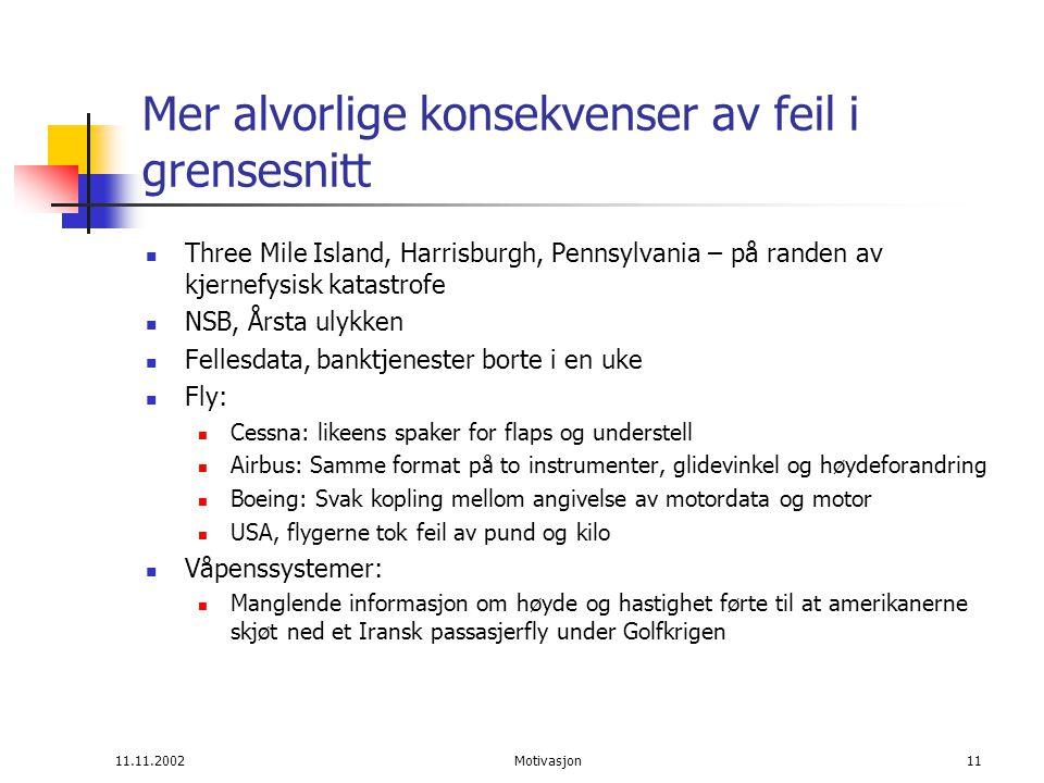 11.11.2002Motivasjon11 Mer alvorlige konsekvenser av feil i grensesnitt Three Mile Island, Harrisburgh, Pennsylvania – på randen av kjernefysisk katastrofe NSB, Årsta ulykken Fellesdata, banktjenester borte i en uke Fly: Cessna: likeens spaker for flaps og understell Airbus: Samme format på to instrumenter, glidevinkel og høydeforandring Boeing: Svak kopling mellom angivelse av motordata og motor USA, flygerne tok feil av pund og kilo Våpenssystemer: Manglende informasjon om høyde og hastighet førte til at amerikanerne skjøt ned et Iransk passasjerfly under Golfkrigen