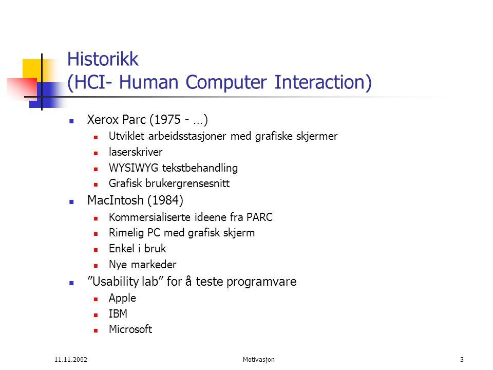 11.11.2002Motivasjon3 Historikk (HCI- Human Computer Interaction) Xerox Parc (1975 - …) Utviklet arbeidsstasjoner med grafiske skjermer laserskriver WYSIWYG tekstbehandling Grafisk brukergrensesnitt MacIntosh (1984) Kommersialiserte ideene fra PARC Rimelig PC med grafisk skjerm Enkel i bruk Nye markeder Usability lab for å teste programvare Apple IBM Microsoft