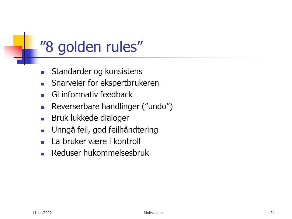 11.11.2002Motivasjon34 8 golden rules Standarder og konsistens Snarveier for ekspertbrukeren Gi informativ feedback Reverserbare handlinger ( undo ) Bruk lukkede dialoger Unngå feil, god feilhåndtering La bruker være i kontroll Reduser hukommelsesbruk