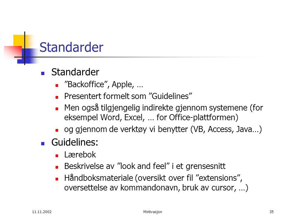 11.11.2002Motivasjon35 Standarder Backoffice , Apple, … Presentert formelt som Guidelines Men også tilgjengelig indirekte gjennom systemene (for eksempel Word, Excel, … for Office-plattformen) og gjennom de verktøy vi benytter (VB, Access, Java…) Guidelines: Lærebok Beskrivelse av look and feel i et grensesnitt Håndboksmateriale (oversikt over fil extensions , oversettelse av kommandonavn, bruk av cursor, …)