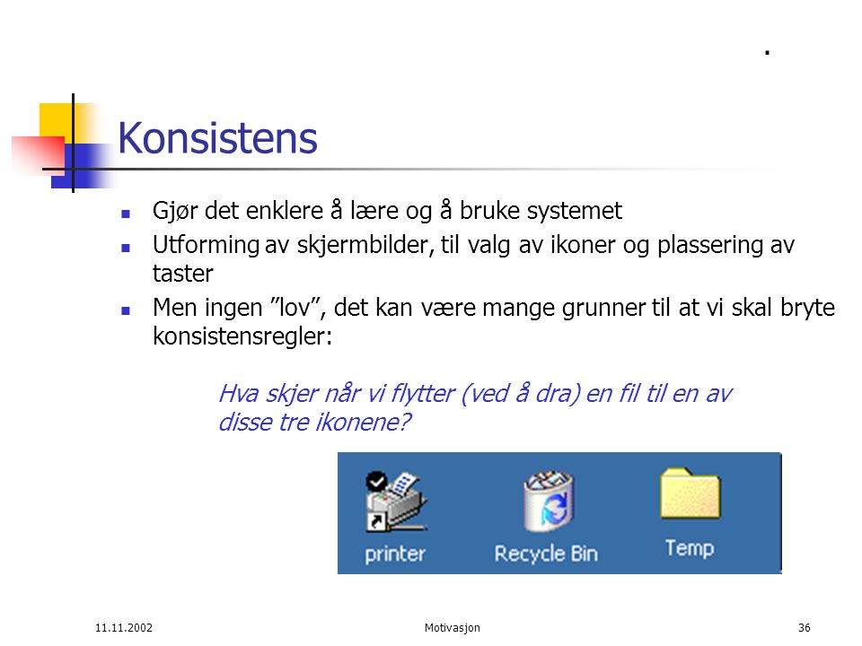 11.11.2002Motivasjon36 Konsistens Gjør det enklere å lære og å bruke systemet Utforming av skjermbilder, til valg av ikoner og plassering av taster Men ingen lov , det kan være mange grunner til at vi skal bryte konsistensregler: Hva skjer når vi flytter (ved å dra) en fil til en av disse tre ikonene .