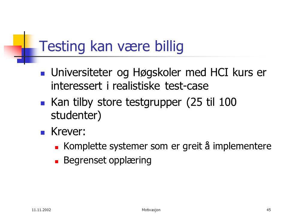 11.11.2002Motivasjon45 Testing kan være billig Universiteter og Høgskoler med HCI kurs er interessert i realistiske test-case Kan tilby store testgrupper (25 til 100 studenter) Krever: Komplette systemer som er greit å implementere Begrenset opplæring