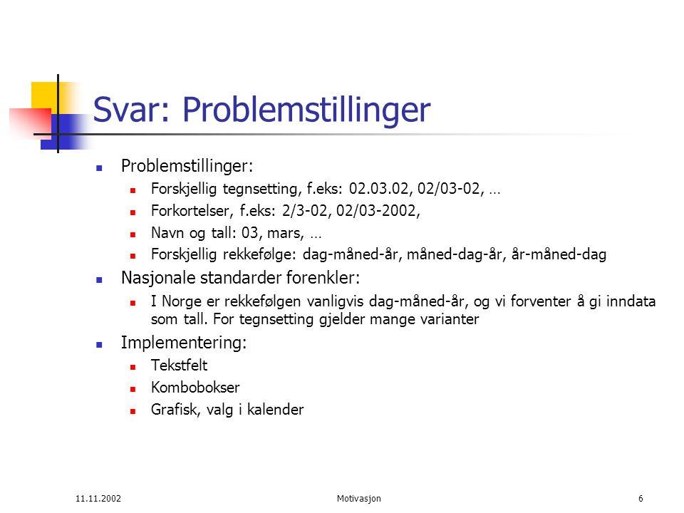11.11.2002Motivasjon6 Svar: Problemstillinger Problemstillinger: Forskjellig tegnsetting, f.eks: 02.03.02, 02/03-02, … Forkortelser, f.eks: 2/3-02, 02/03-2002, Navn og tall: 03, mars, … Forskjellig rekkefølge: dag-måned-år, måned-dag-år, år-måned-dag Nasjonale standarder forenkler: I Norge er rekkefølgen vanligvis dag-måned-år, og vi forventer å gi inndata som tall.