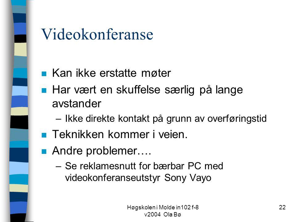 Høgskolen i Molde in102 f-8 v2004 Ola Bø 22 Videokonferanse n Kan ikke erstatte møter n Har vært en skuffelse særlig på lange avstander –Ikke direkte kontakt på grunn av overføringstid n Teknikken kommer i veien.