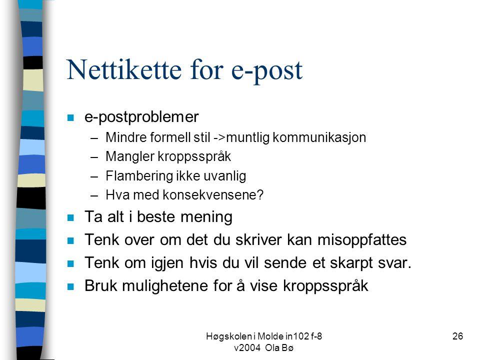 Høgskolen i Molde in102 f-8 v2004 Ola Bø 26 Nettikette for e-post n e-postproblemer –Mindre formell stil ->muntlig kommunikasjon –Mangler kroppsspråk –Flambering ikke uvanlig –Hva med konsekvensene.