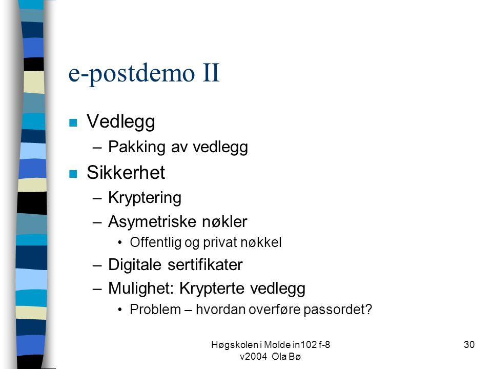 Høgskolen i Molde in102 f-8 v2004 Ola Bø 30 e-postdemo II n Vedlegg –Pakking av vedlegg n Sikkerhet –Kryptering –Asymetriske nøkler Offentlig og privat nøkkel –Digitale sertifikater –Mulighet: Krypterte vedlegg Problem – hvordan overføre passordet