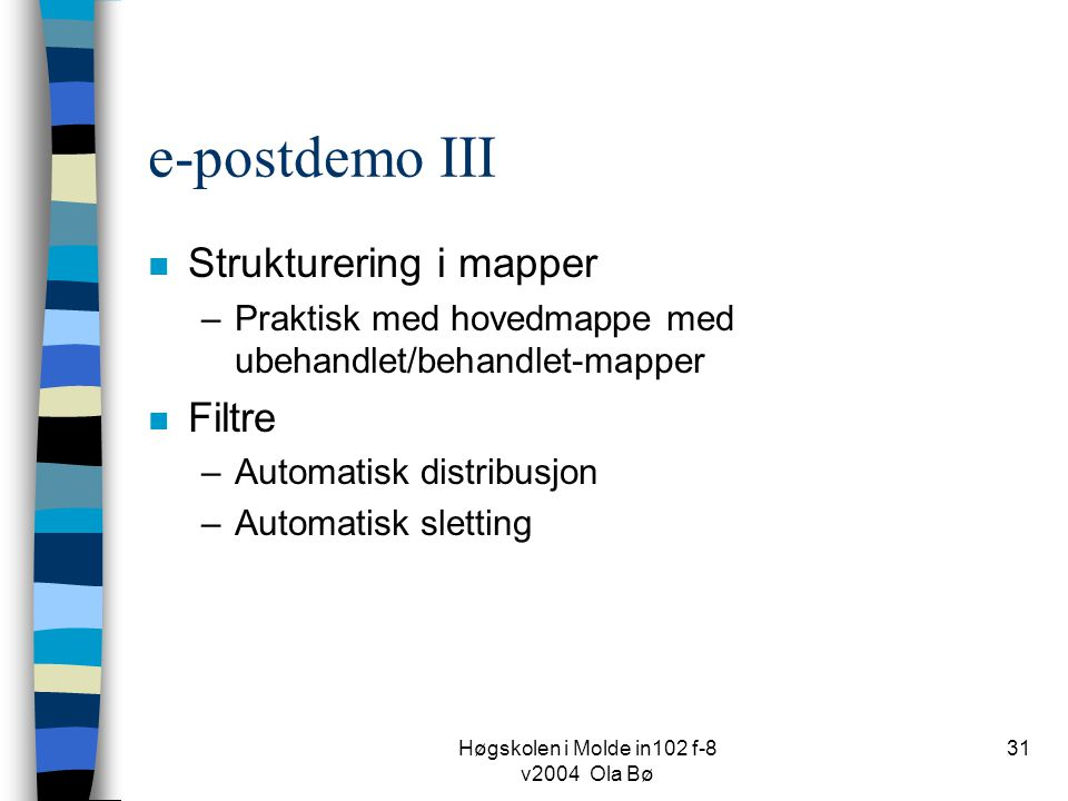 Høgskolen i Molde in102 f-8 v2004 Ola Bø 31 e-postdemo III n Strukturering i mapper –Praktisk med hovedmappe med ubehandlet/behandlet-mapper n Filtre –Automatisk distribusjon –Automatisk sletting