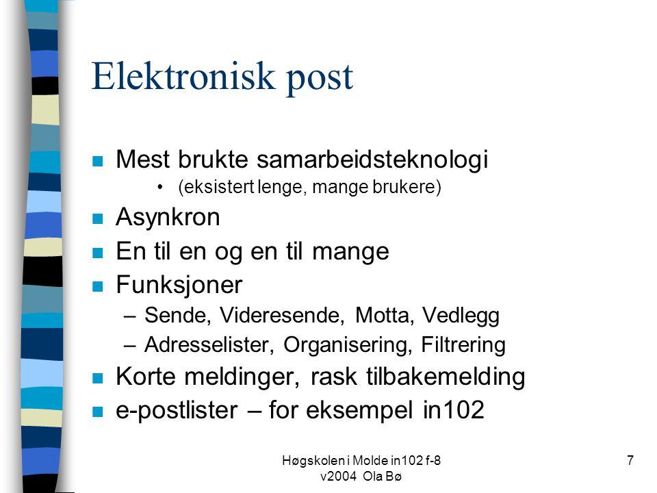 Høgskolen i Molde in102 f-8 v2004 Ola Bø 7 Elektronisk post n Mest brukte samarbeidsteknologi (eksistert lenge, mange brukere) n Asynkron n En til en og en til mange n Funksjoner –Sende, Videresende, Motta, Vedlegg –Adresselister, Organisering, Filtrering n Korte meldinger, rask tilbakemelding n e-postlister – for eksempel in102
