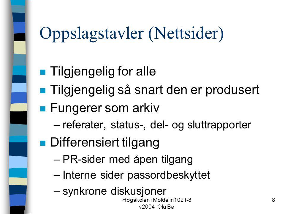 Høgskolen i Molde in102 f-8 v2004 Ola Bø 8 Oppslagstavler (Nettsider) n Tilgjengelig for alle n Tilgjengelig så snart den er produsert n Fungerer som arkiv –referater, status-, del- og sluttrapporter n Differensiert tilgang –PR-sider med åpen tilgang –Interne sider passordbeskyttet –synkrone diskusjoner