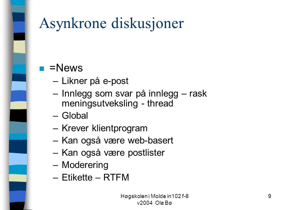 Høgskolen i Molde in102 f-8 v2004 Ola Bø 9 Asynkrone diskusjoner n =News –Likner på e-post –Innlegg som svar på innlegg – rask meningsutveksling - thread –Global –Krever klientprogram –Kan også være web-basert –Kan også være postlister –Moderering –Etikette – RTFM