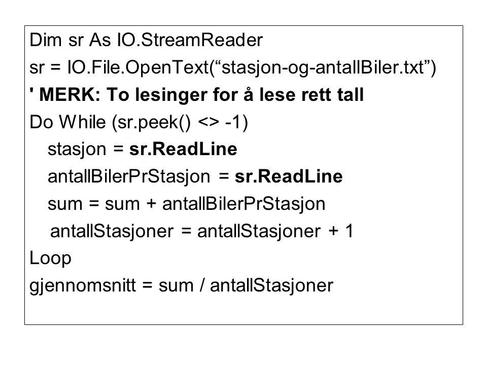 Dim sr As IO.StreamReader sr = IO.File.OpenText( stasjon-og-antallBiler.txt ) MERK: To lesinger for å lese rett tall Do While (sr.peek() <> -1) stasjon = sr.ReadLine antallBilerPrStasjon = sr.ReadLine sum = sum + antallBilerPrStasjon antallStasjoner = antallStasjoner + 1 Loop gjennomsnitt = sum / antallStasjoner