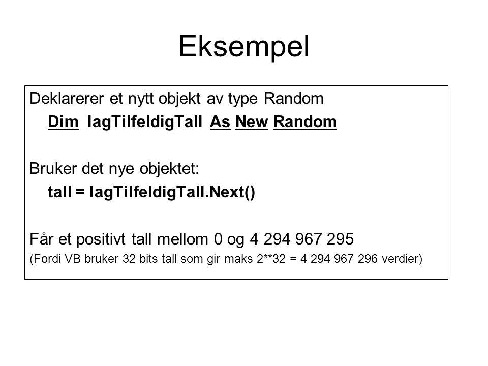 Eksempel Deklarerer et nytt objekt av type Random Dim lagTilfeldigTall As New Random Bruker det nye objektet: tall = lagTilfeldigTall.Next() Får et positivt tall mellom 0 og 4 294 967 295 (Fordi VB bruker 32 bits tall som gir maks 2**32 = 4 294 967 296 verdier)