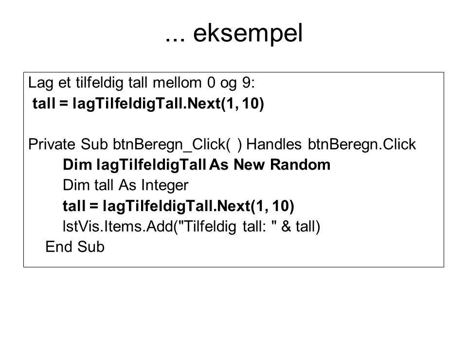 ... eksempel Lag et tilfeldig tall mellom 0 og 9: tall = lagTilfeldigTall.Next(1, 10) Private Sub btnBeregn_Click( ) Handles btnBeregn.Click Dim lagTi