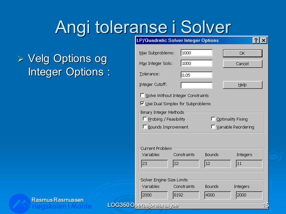 Angi toleranse i Solver  Velg Options og Integer Options : Rasmus Rasmussen LOG350 Operasjonsanalyse15