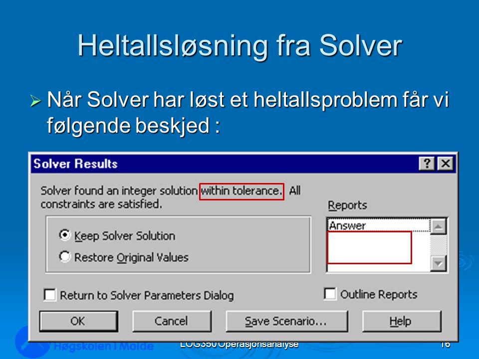 Heltallsløsning fra Solver  Når Solver har løst et heltallsproblem får vi følgende beskjed : LOG350 Operasjonsanalyse16 Rasmus Rasmussen