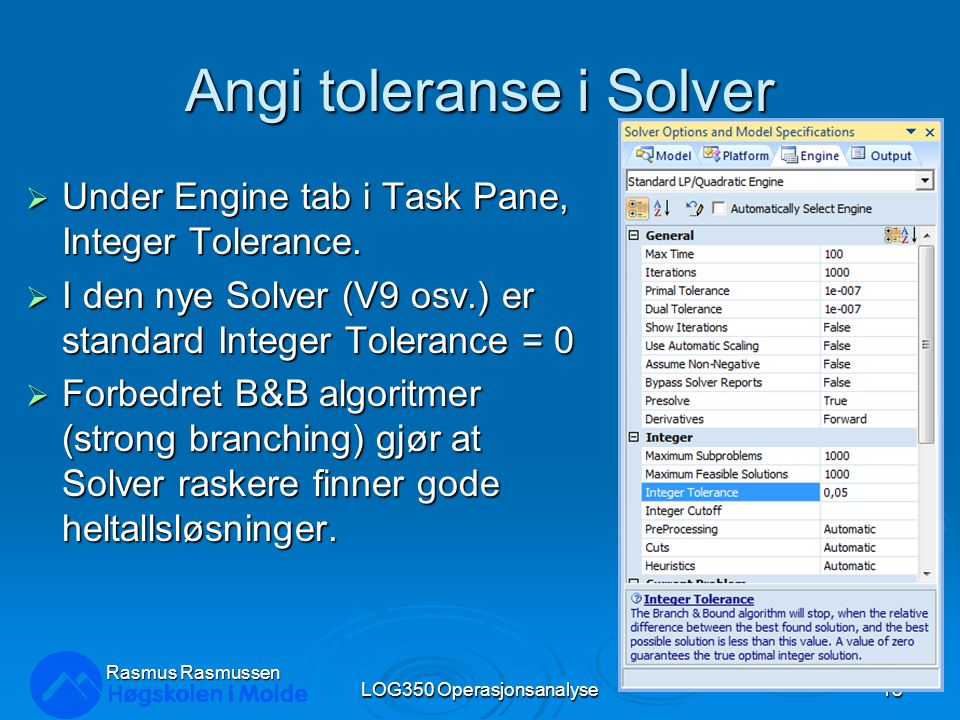 Angi toleranse i Solver  Under Engine tab i Task Pane, Integer Tolerance.