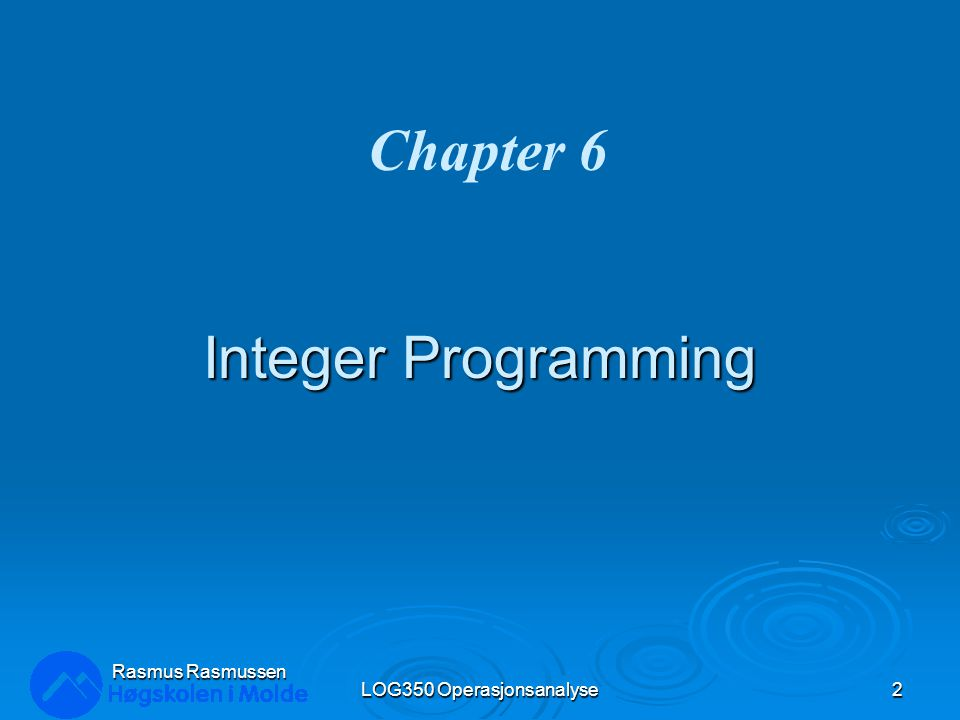 Integer Programming LOG350 Operasjonsanalyse2 Rasmus Rasmussen Chapter 6