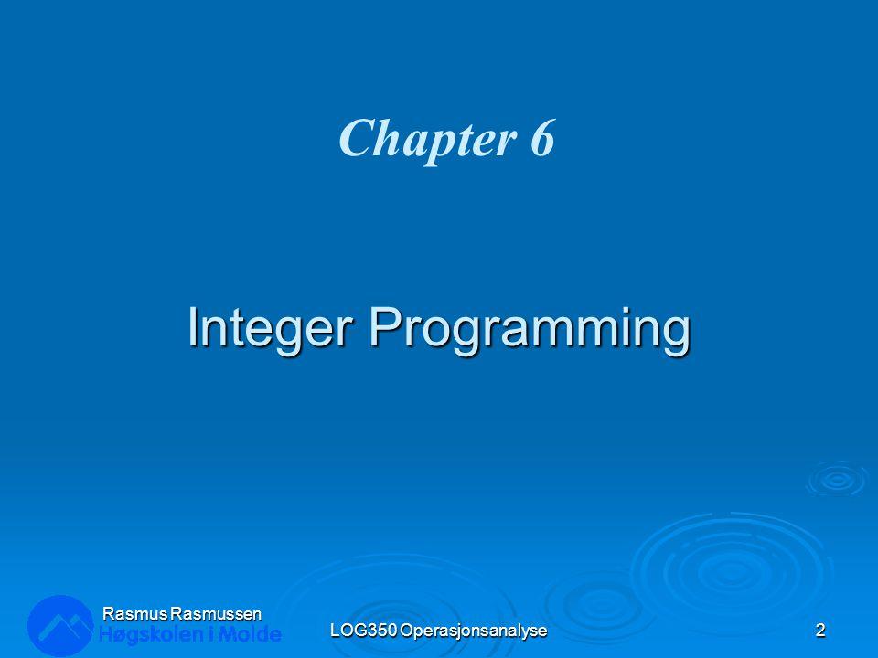 Integer Programming LOG350 Operasjonsanalyse2 Rasmus Rasmussen Chapter 6