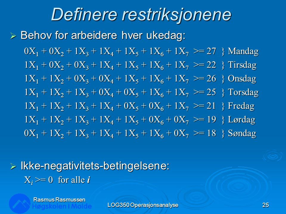 Definere restriksjonene  Behov for arbeidere hver ukedag: 0X 1 + 0X 2 + 1X 3 + 1X 4 + 1X 5 + 1X 6 + 1X 7 >= 27 } Mandag 1X 1 + 0X 2 + 0X 3 + 1X 4 + 1X 5 + 1X 6 + 1X 7 >= 22 } Tirsdag 1X 1 + 1X 2 + 0X 3 + 0X 4 + 1X 5 + 1X 6 + 1X 7 >= 26 } Onsdag 1X 1 + 1X 2 + 1X 3 + 0X 4 + 0X 5 + 1X 6 + 1X 7 >= 25 } Torsdag 1X 1 + 1X 2 + 1X 3 + 1X 4 + 0X 5 + 0X 6 + 1X 7 >= 21 } Fredag 1X 1 + 1X 2 + 1X 3 + 1X 4 + 1X 5 + 0X 6 + 0X 7 >= 19 } Lørdag 0X 1 + 1X 2 + 1X 3 + 1X 4 + 1X 5 + 1X 6 + 0X 7 >= 18 } Søndag  Ikke-negativitets-betingelsene: X i >= 0 for alle i LOG350 Operasjonsanalyse25 Rasmus Rasmussen
