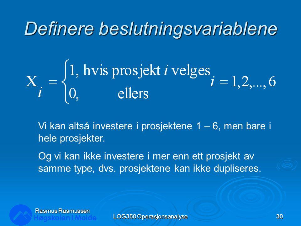 Definere beslutningsvariablene LOG350 Operasjonsanalyse30 Rasmus Rasmussen Vi kan altså investere i prosjektene 1 – 6, men bare i hele prosjekter.