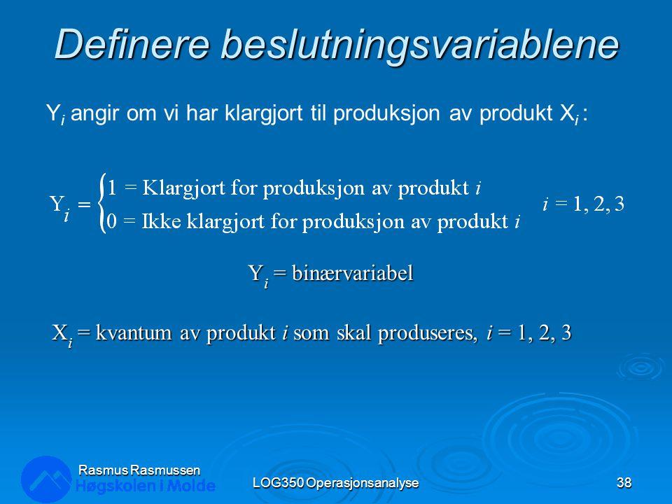 Definere beslutningsvariablene Y i = binærvariabel X i = kvantum av produkt i som skal produseres, i = 1, 2, 3 LOG350 Operasjonsanalyse38 Rasmus Rasmussen Y i angir om vi har klargjort til produksjon av produkt X i :
