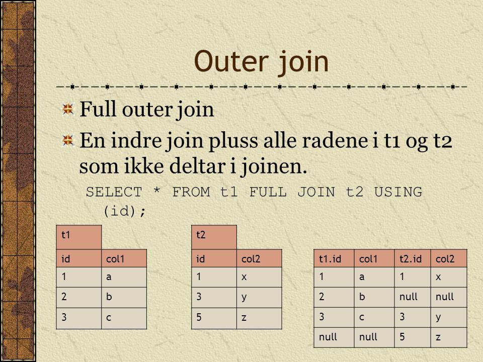 Outer join Full outer join En indre join pluss alle radene i t1 og t2 som ikke deltar i joinen. SELECT * FROM t1 FULL JOIN t2 USING (id); t1t2 idcol1i