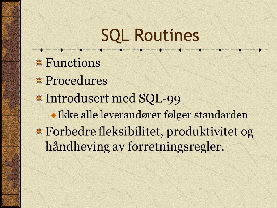 SQL Routines Functions Procedures Introdusert med SQL-99 Ikke alle leverandører følger standarden Forbedre fleksibilitet, produktivitet og håndheving