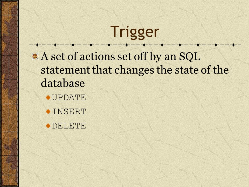 Trigger A set of actions set off by an SQL statement that changes the state of the database UPDATE INSERT DELETE
