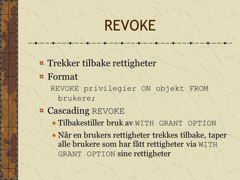 REVOKE Trekker tilbake rettigheter Format REVOKE privilegier ON objekt FROM brukere; Cascading REVOKE Tilbakestiller bruk av WITH GRANT OPTION Når en