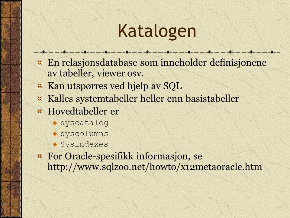 Katalogen En relasjonsdatabase som inneholder definisjonene av tabeller, viewer osv. Kan utspørres ved hjelp av SQL Kalles systemtabeller heller enn b