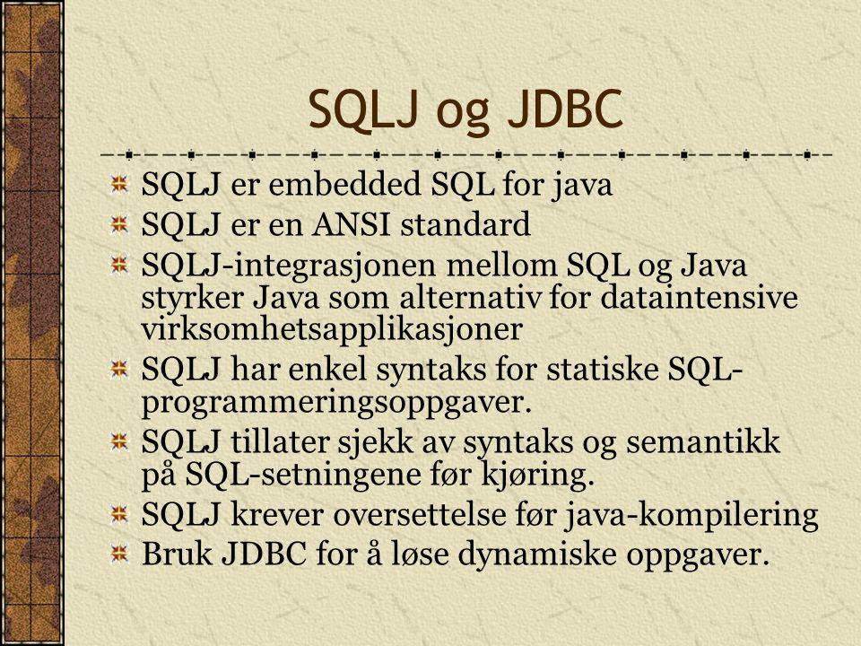 SQLJ og JDBC SQLJ er embedded SQL for java SQLJ er en ANSI standard SQLJ-integrasjonen mellom SQL og Java styrker Java som alternativ for dataintensiv