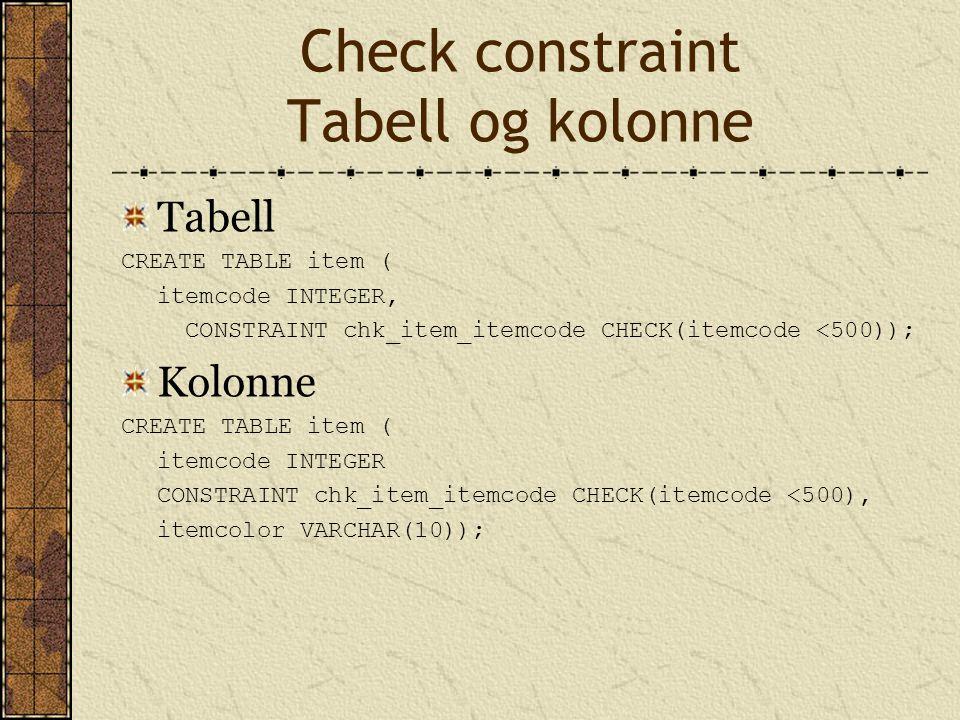 Check constraint Tabell og kolonne Tabell CREATE TABLE item ( itemcode INTEGER, CONSTRAINT chk_item_itemcode CHECK(itemcode <500)); Kolonne CREATE TAB