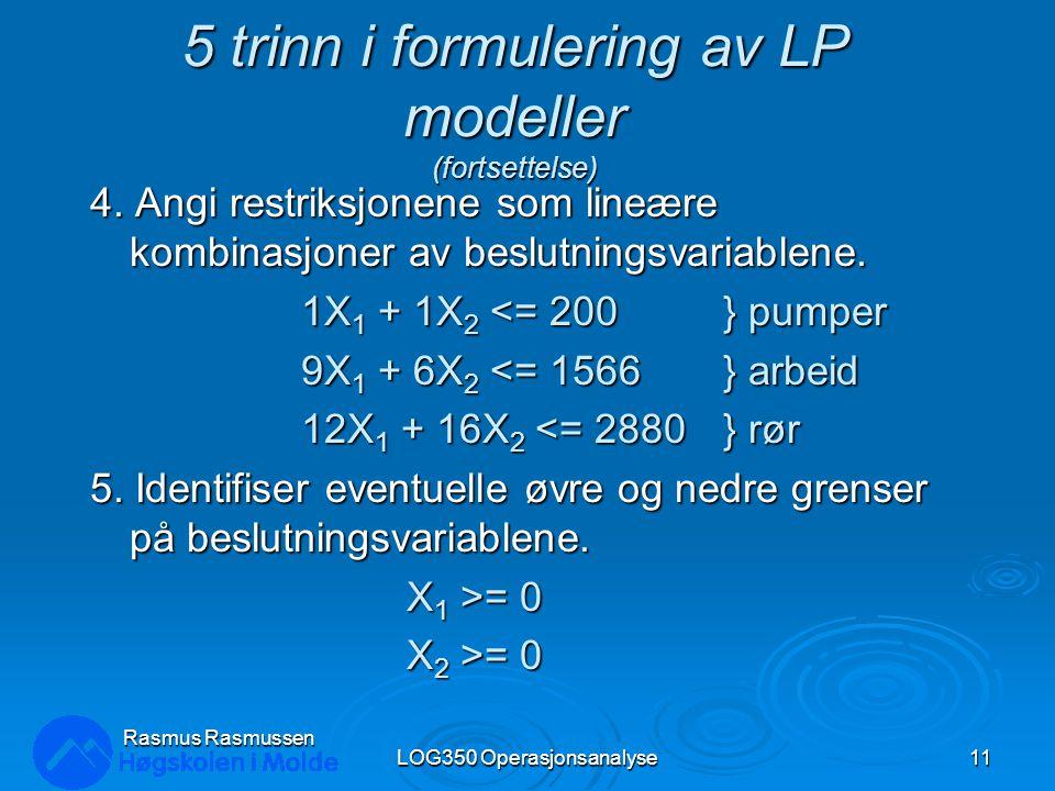 5 trinn i formulering av LP modeller (fortsettelse) 4. Angi restriksjonene som lineære kombinasjoner av beslutningsvariablene. 1X 1 + 1X 2 <= 200} pum