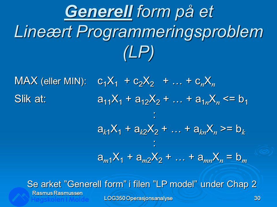 Generell form på et Lineært Programmeringsproblem (LP) MAX (eller MIN): c 1 X 1 + c 2 X 2 + … + c n X n Slik at:a 11 X 1 + a 12 X 2 + … + a 1 n X n <=