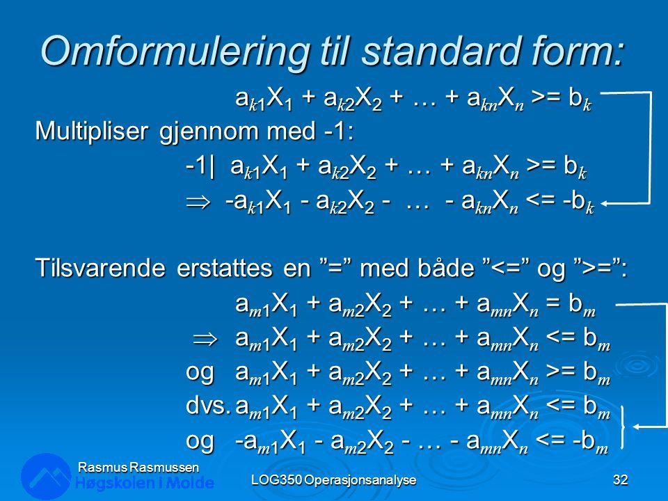 Omformulering til standard form: a k 1 X 1 + a k 2 X 2 + … + a kn X n >= b k Multipliser gjennom med -1: -1| a k 1 X 1 + a k 2 X 2 + … + a kn X n >= b
