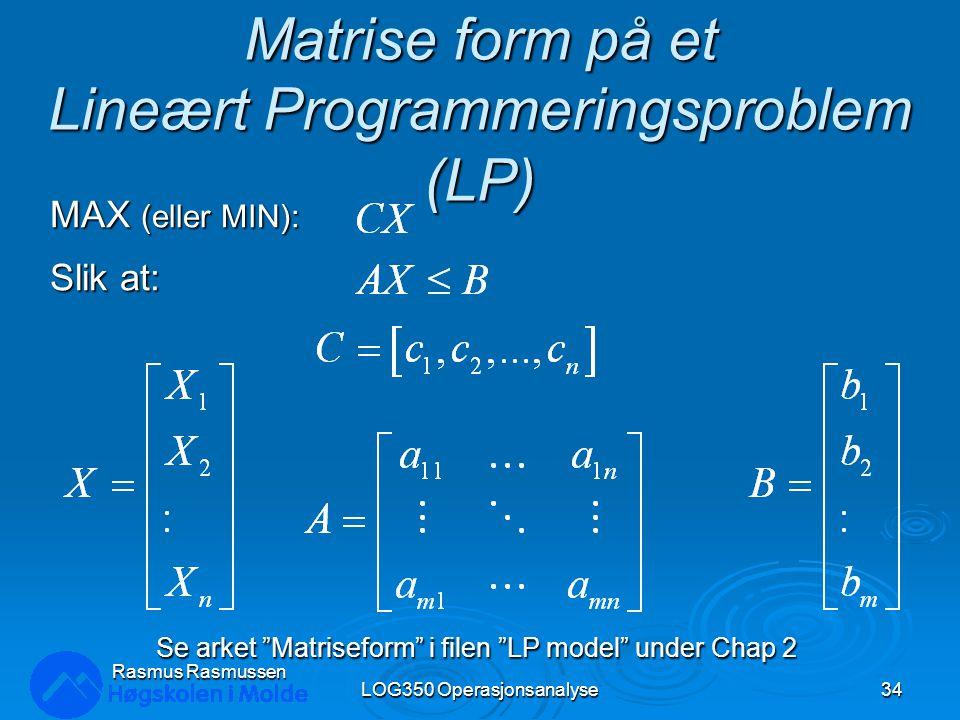 """Matrise form på et Lineært Programmeringsproblem (LP) MAX (eller MIN): Slik at: Se arket """"Matriseform"""" i filen """"LP model"""" under Chap 2 LOG350 Operasjo"""